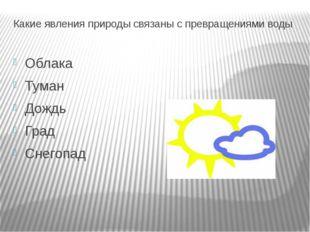 Какие явления природы связаны с превращениями воды Облака Туман Дождь Град Сн