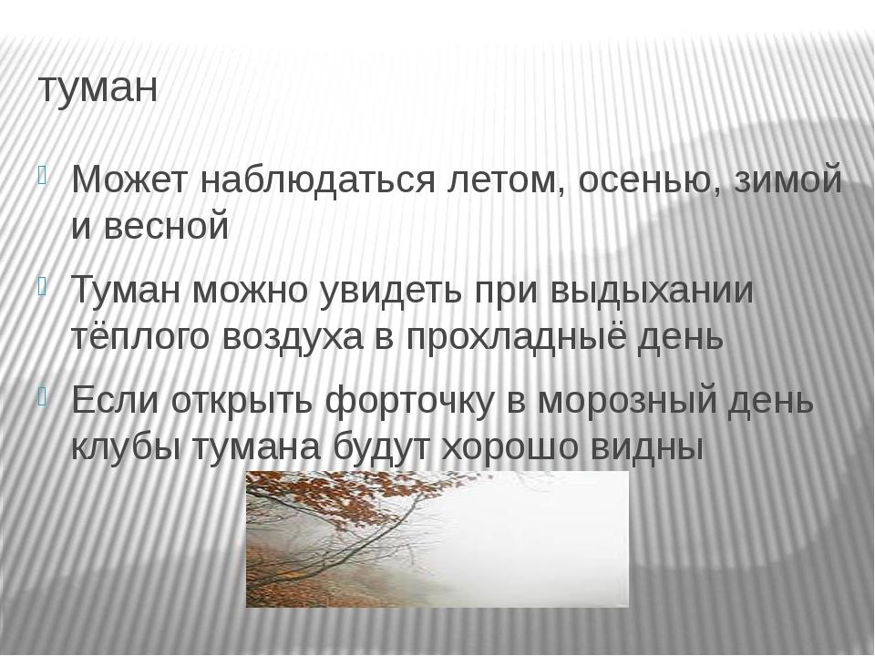 туман Может наблюдаться летом, осенью, зимой и весной Туман можно увидеть при...