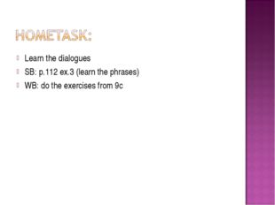 Learn the dialogues SB: p.112 ex.3 (learn the phrases) WB: do the exercises f