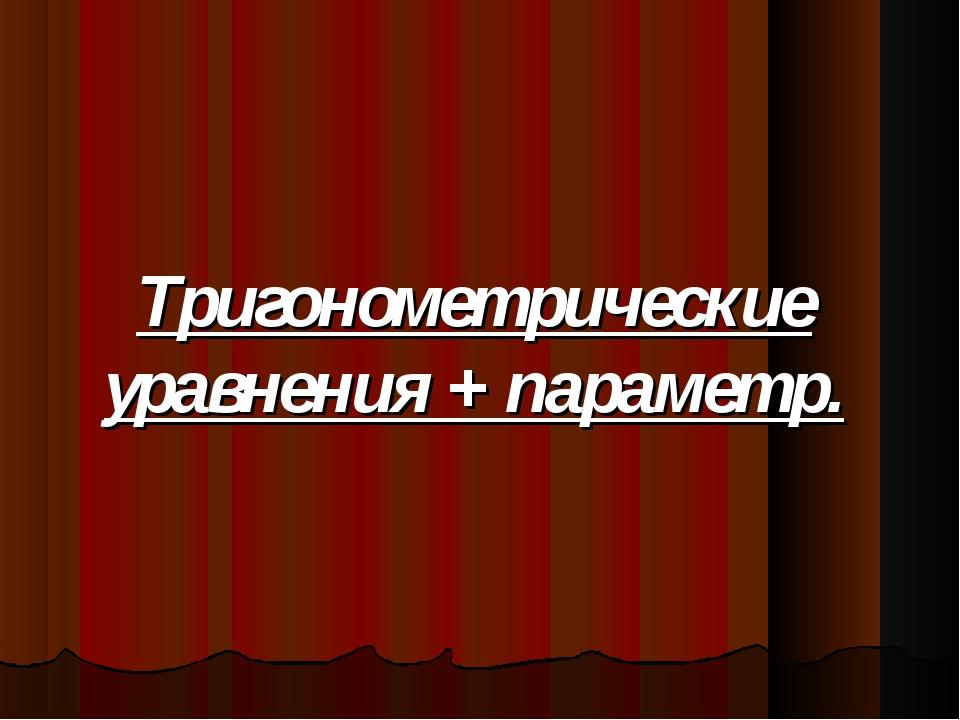 Тригонометрические уравнения + параметр.