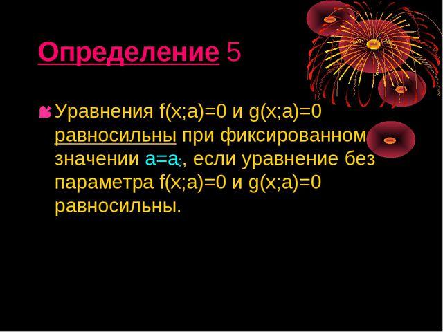 Определение 5 Уравнения f(х;а)=0 и g(х;а)=0 равносильны при фиксированном зна...