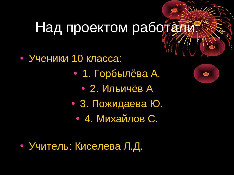Над проектом работали: Ученики 10 класса: 1. Горбылёва А. 2. Ильичёв А 3. Пож...
