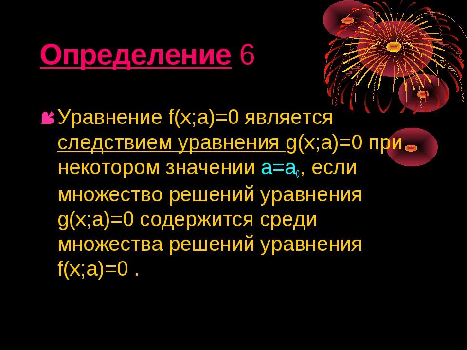 Определение 6 Уравнение f(х;а)=0 является следствием уравнения g(х;а)=0 при н...