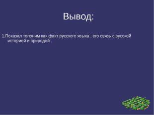 Вывод: 1.Показал топоним как факт русского языка , его связь с русской истор