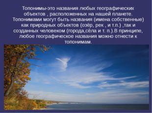 Топонимы-это названия любых географических объектов , расположенных на нашей