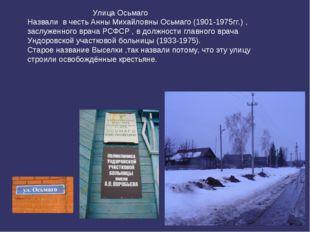 Улица Осьмаго Назвали в честь Анны Михайловны Осьмаго (1901-1975гг.) , заслу