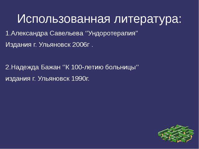 Использованная литература: 1.Александра Савельева ''Ундоротерапия'' Издания г...