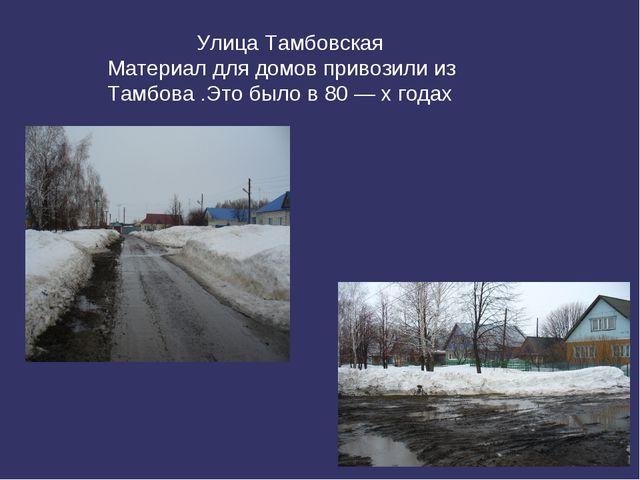 Улица Тамбовская Материал для домов привозили из Тамбова .Это было в 80 — х...