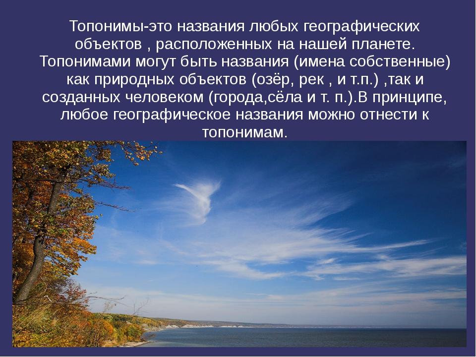 Топонимы-это названия любых географических объектов , расположенных на нашей...