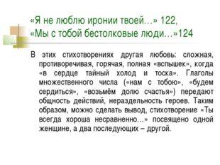 «Я не люблю иронии твоей…» 122, «Мы с тобой бестолковые люди…»124 В этих стих