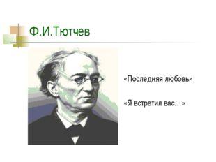 Ф.И.Тютчев «Последняя любовь» «Я встретил вас…»