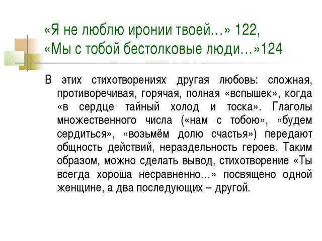 «Я не люблю иронии твоей…» 122, «Мы с тобой бестолковые люди…»124 В этих стих...