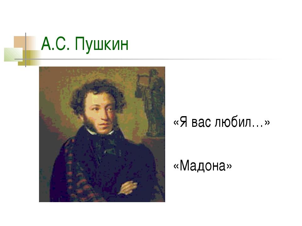 А.С. Пушкин «Я вас любил…» «Мадона»