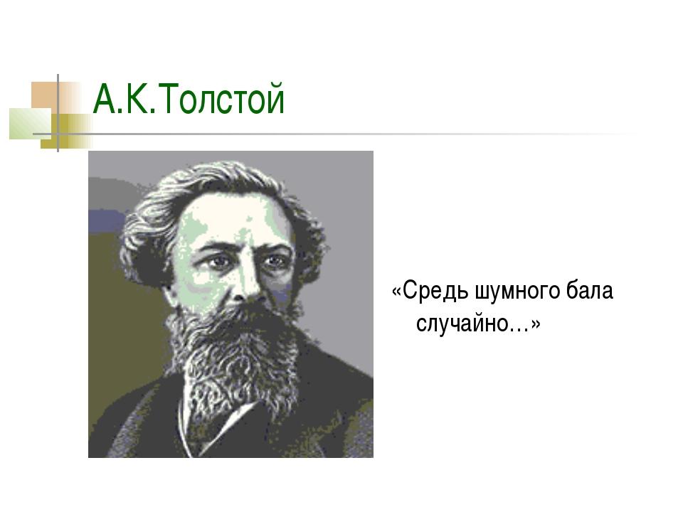 А.К.Толстой «Средь шумного бала случайно…»