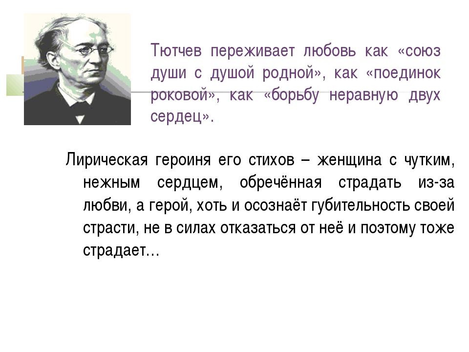 Тютчев переживает любовь как «союз души с душой родной», как «поединок роково...
