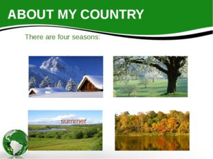ABOUT MY COUNTRY There are four seasons: winter spring summer autumn
