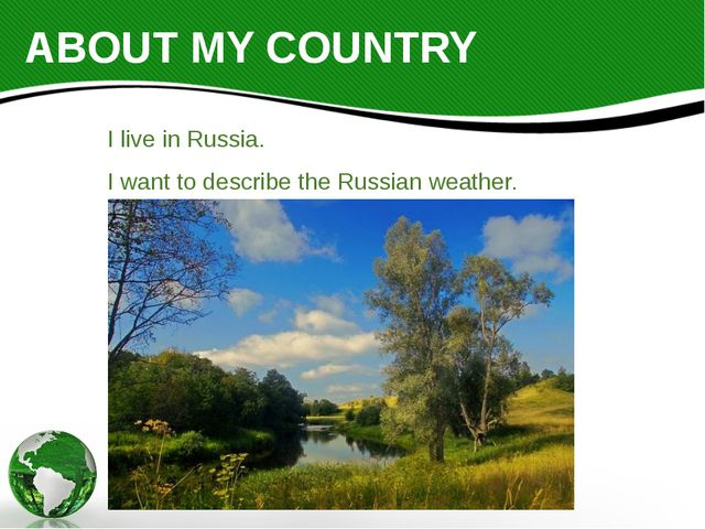 ABOUT MY COUNTRY I live in Russia. I want to describe the Russian weather.