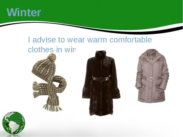 I advise to wear warm comfortable clothes in winter. Winter