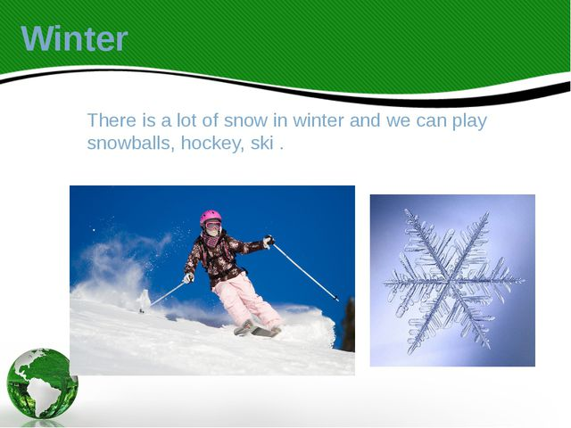 There is a lot of snow in winter and we can play snowballs, hockey, ski . Win...