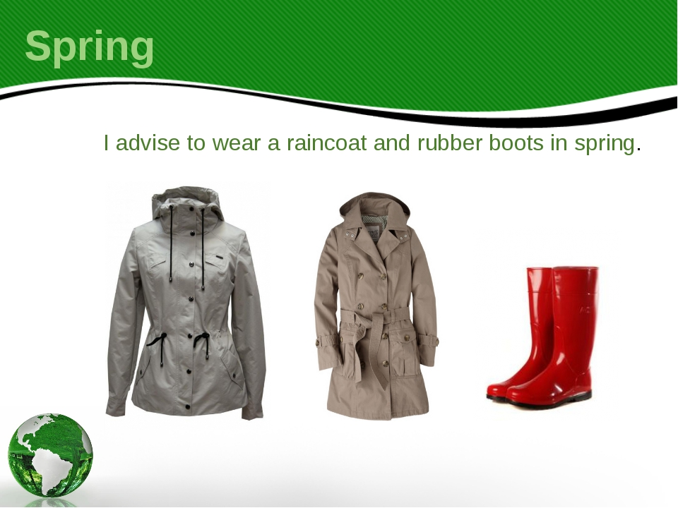 I advise to wear a raincoat and rubber boots in spring. Spring