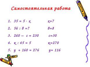 Самостоятельная работа 35 = 5  х х=7 56 : в =7 в=8 260 – с = 230 с=30 к : 45