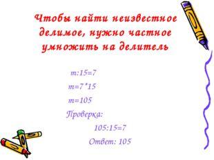 Чтобы найти неизвестное делимое, нужно частное умножить на делитель m:15=7 m=
