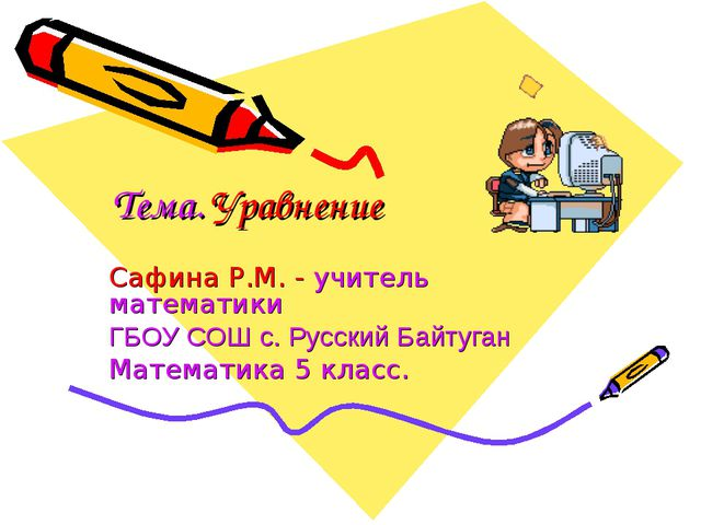 Тема. Уравнение Сафина Р.М. - учитель математики ГБОУ СОШ с. Русский Байтуган...