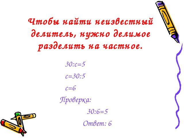 Чтобы найти неизвестный делитель, нужно делимое разделить на частное. 30:с=5...