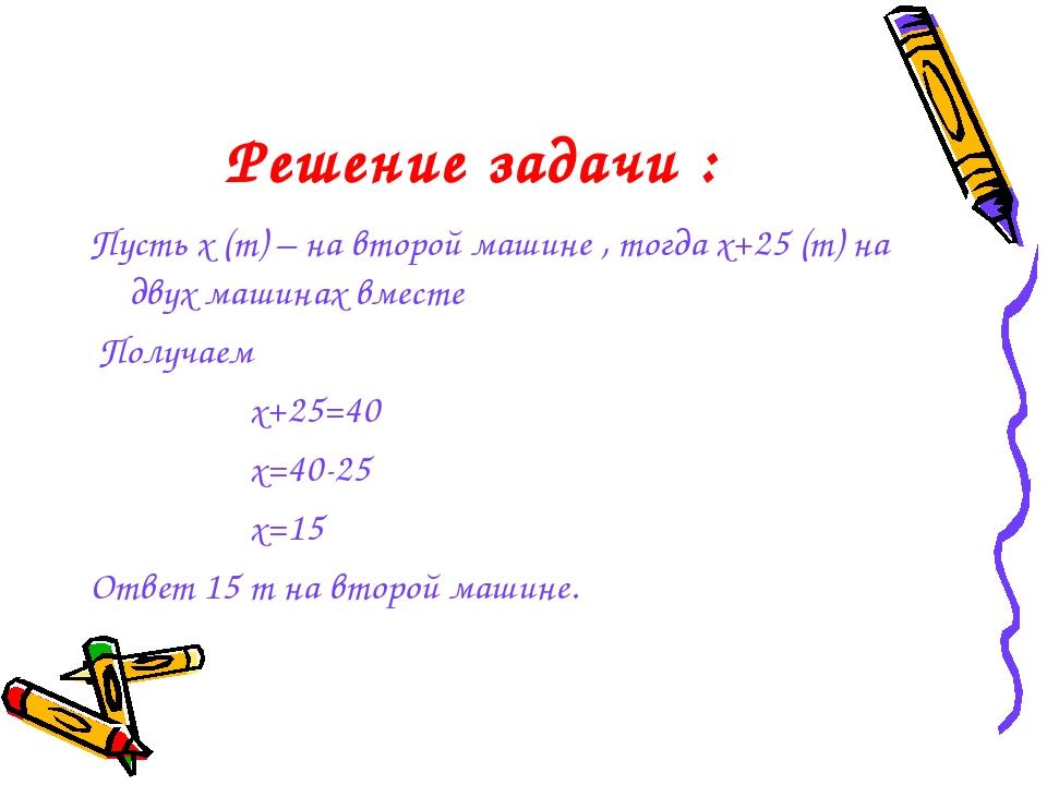 Решение задачи : Пусть х (т) – на второй машине , тогда х+25 (т) на двух маши...