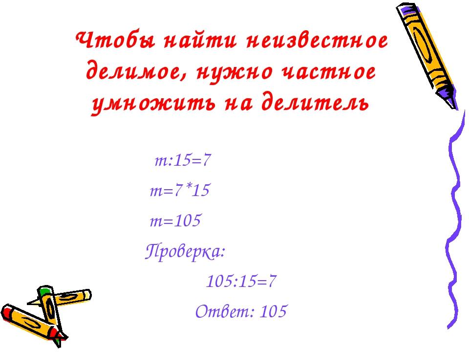 Чтобы найти неизвестное делимое, нужно частное умножить на делитель m:15=7 m=...