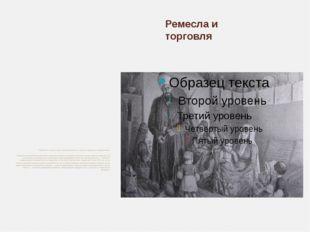 Ремесла и торговля РАЗВИТИЕ РЕМЕСЕЛ И ТОРГОВЛИ Ремесла и торговля были распро