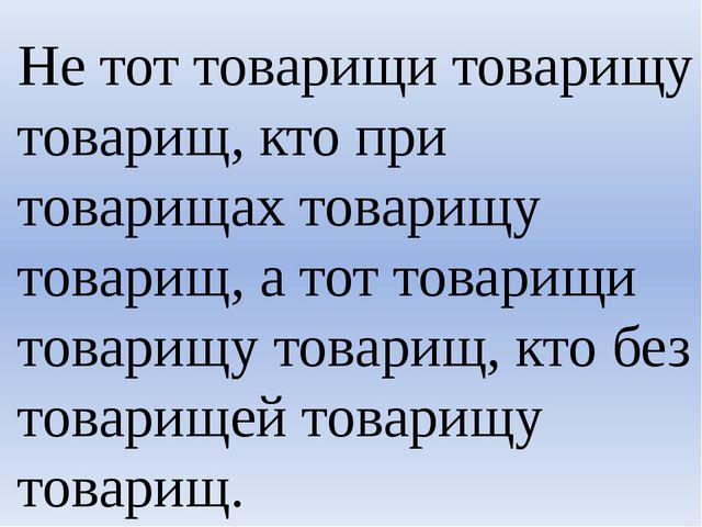 Не тот товарищи товарищу товарищ, кто при товарищах товарищу товарищ, а тот т...