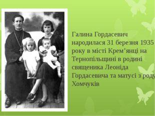 Галина Гордасевич народилася 31 березня 1935 року в місті Крем'янці на Терноп