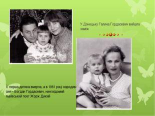 У Донецьку Галина Гордасевич вийшла заміж Її перша дитина вмерла, а в 1961 ро