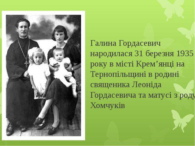 Галина Гордасевич народилася 31 березня 1935 року в місті Крем'янці на Терноп...