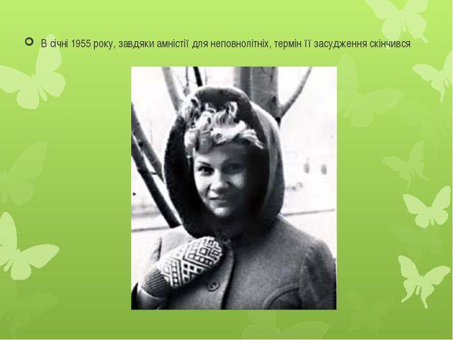 В січні 1955 року, завдяки амністії для неповнолітніх, термін її засудження с...