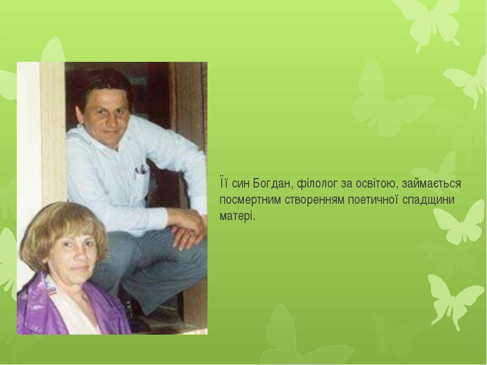 Її син Богдан, філолог за освітою, займається посмертним створенням поетичної...
