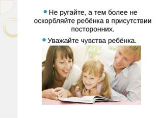 Не ругайте, а тем более не оскорбляйте ребёнка в присутствии посторонних. Ува