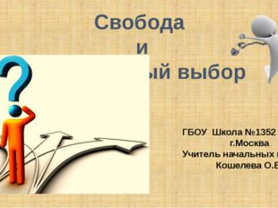 Свобода и моральный выбор ГБОУ Школа №1352 г.Москва Учитель начальных классов