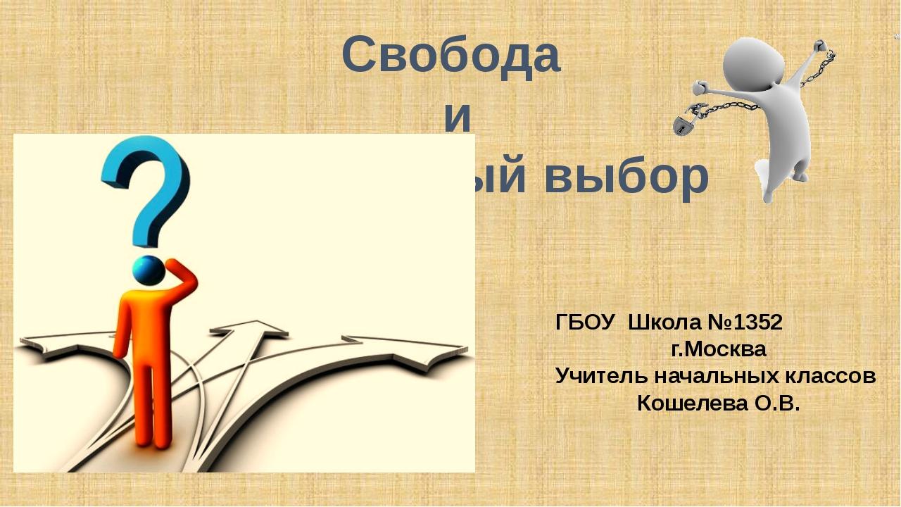 Свобода и моральный выбор ГБОУ Школа №1352 г.Москва Учитель начальных классов...