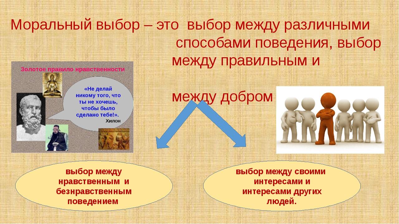 Моральный выбор – это выбор между различными способами поведения, выбор между...