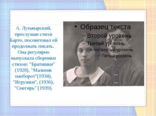 А. Луначарский, прослушав стихи Барто, посоветовал ей продолжать писать. Она