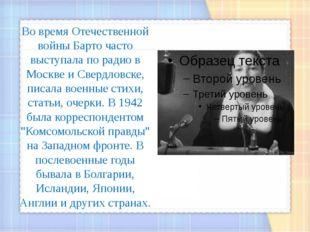 Во время Отечественной войны Барто часто выступала по радио в Москве и Свердл