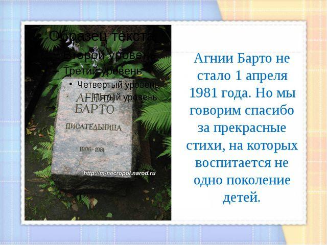 Агнии Барто не стало 1 апреля 1981 года. Но мы говорим спасибо за прекрасные...