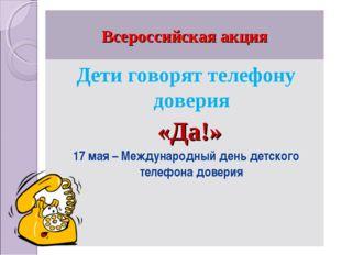 Всероссийская акция Дети говорят телефону доверия «Да!» 17 мая – Международны