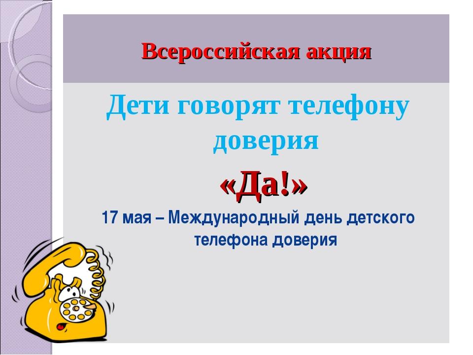 Всероссийская акция Дети говорят телефону доверия «Да!» 17 мая – Международны...