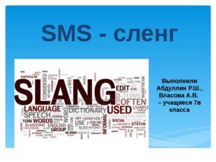 SMS - сленг Выполнили Абдуллин Р.Ш., Власова А.В. – учащиеся 7в класса