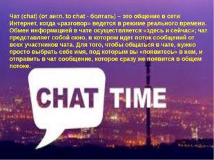 Чат (chat) (от англ. to chat - болтать) – это общение всети Интернет, когда