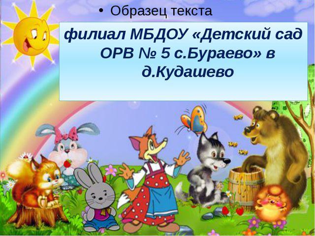 филиал МБДОУ «Детский сад ОРВ № 5 с.Бураево» в д.Кудашево