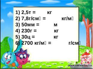 1) 2,5т = кг 2) 7,8г/смᶾ = кг/мᶾ 3) 50мм = м 4) 230г = кг 5) 30ц = кг 6) 2700